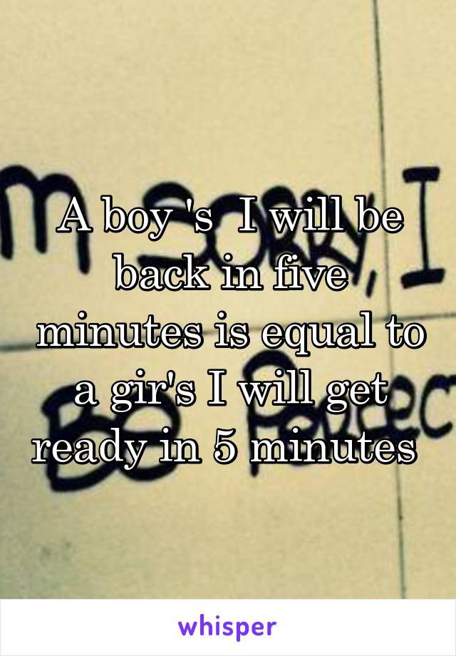 A boy 's  I will be back in five minutes is equal to a gir's I will get ready in 5 minutes