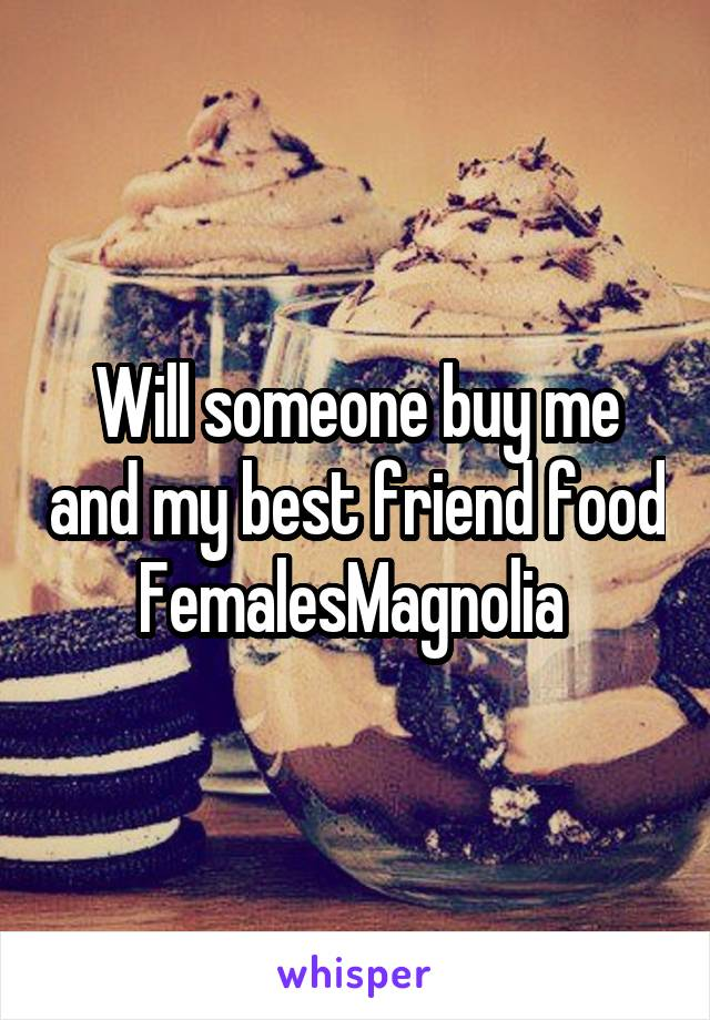 Will someone buy me and my best friend food FemalesMagnolia