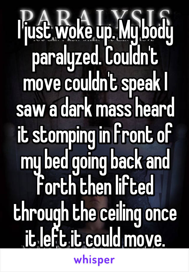 I just woke up. My body paralyzed. Couldn't move couldn't speak I saw a dark mass heard it stomping in front of my bed going back and forth then lifted through the ceiling once it left it could move.