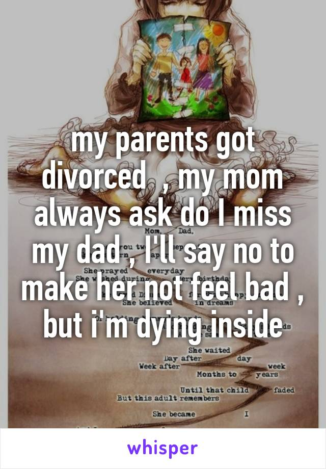 my parents got divorced  , my mom always ask do I miss my dad , I'll say no to make her not feel bad , but i'm dying inside