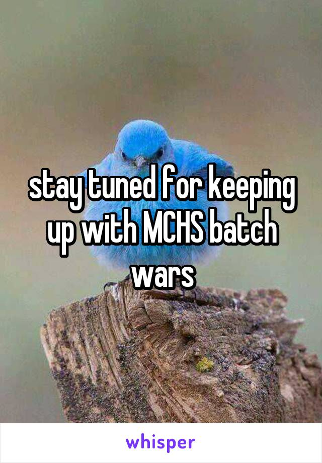 stay tuned for keeping up with MCHS batch wars