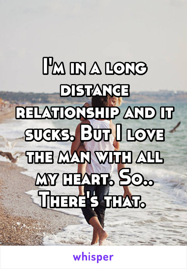 I'm in a long distance relationship and it sucks. But I love the man with all my heart. So.. There's that.