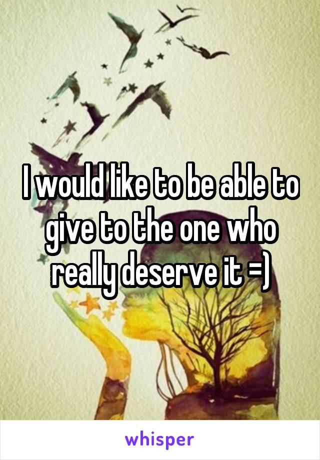 I would like to be able to give to the one who really deserve it =)