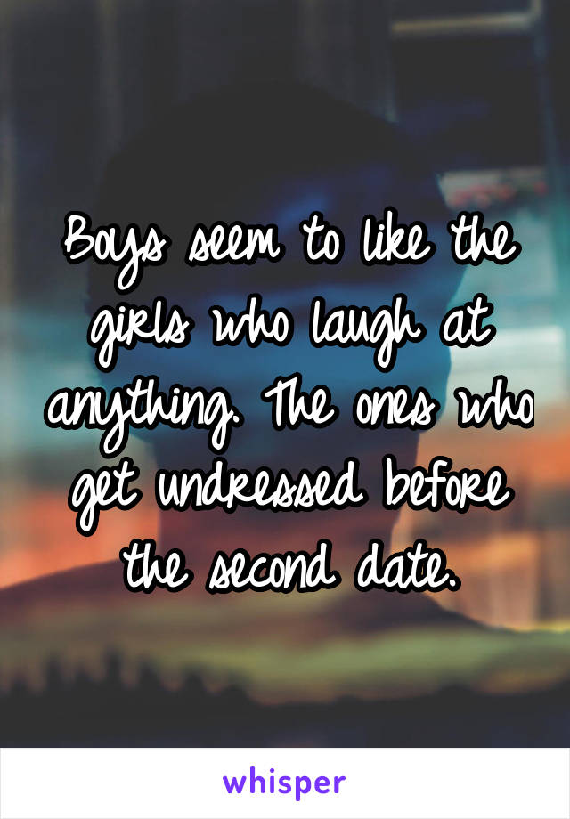 Boys seem to like the girls who laugh at anything. The ones who get undressed before the second date.