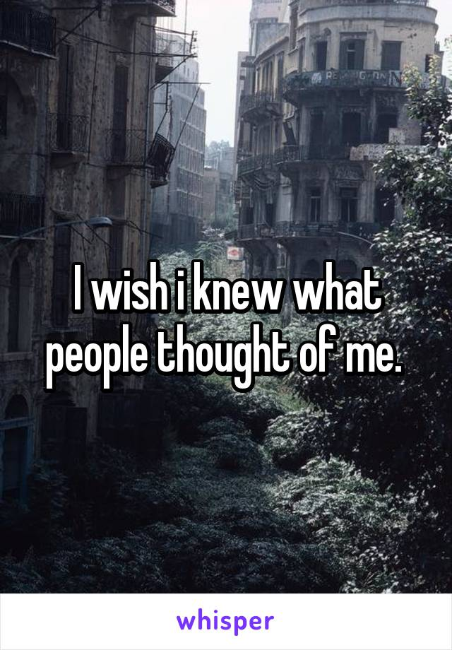 I wish i knew what people thought of me.