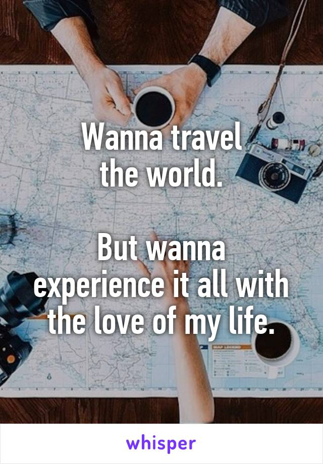 Wanna travel the world.  But wanna experience it all with the love of my life.