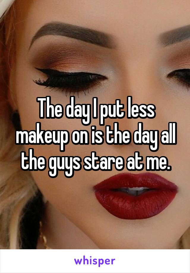 The day I put less makeup on is the day all the guys stare at me.
