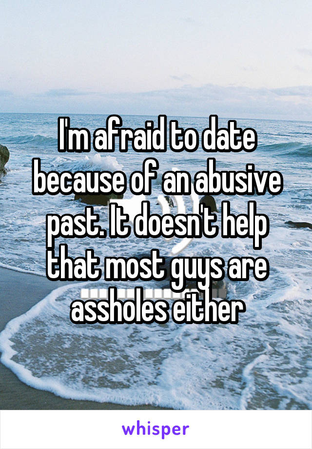 I'm afraid to date because of an abusive past. It doesn't help that most guys are assholes either