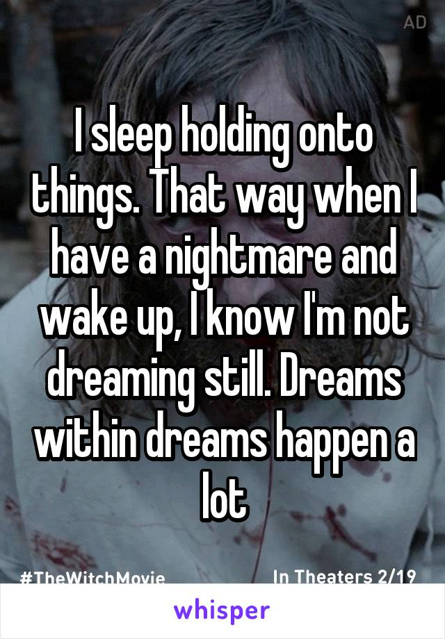 I sleep holding onto things. That way when I have a nightmare and wake up, I know I'm not dreaming still. Dreams within dreams happen a lot
