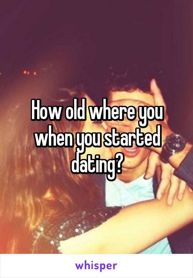 How old where you when you started dating?