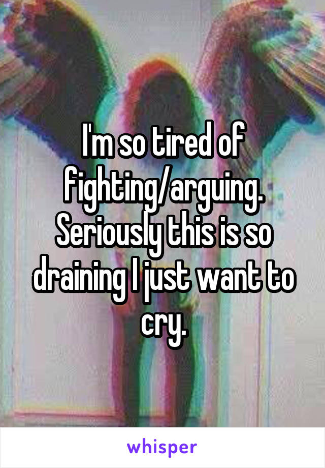 I'm so tired of fighting/arguing. Seriously this is so draining I just want to cry.