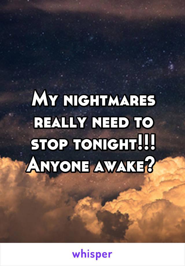 My nightmares really need to stop tonight!!! Anyone awake?