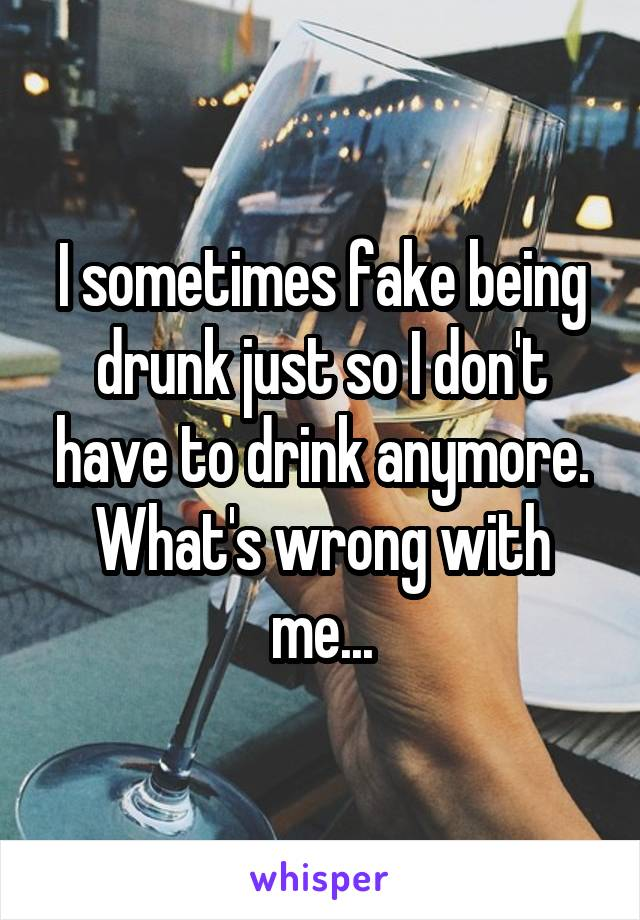I sometimes fake being drunk just so I don't have to drink anymore. What's wrong with me...