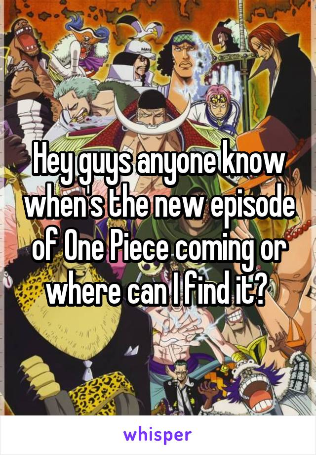 Hey guys anyone know when's the new episode of One Piece coming or where can I find it?