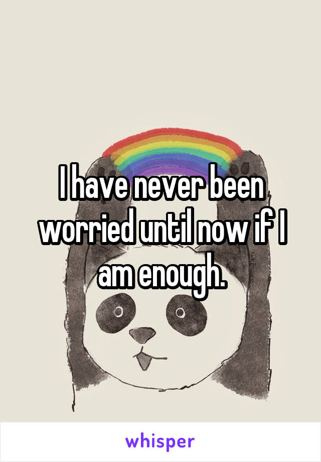 I have never been worried until now if I am enough.