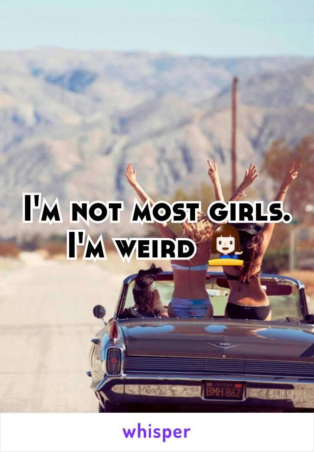I'm not most girls. I'm weird 💁