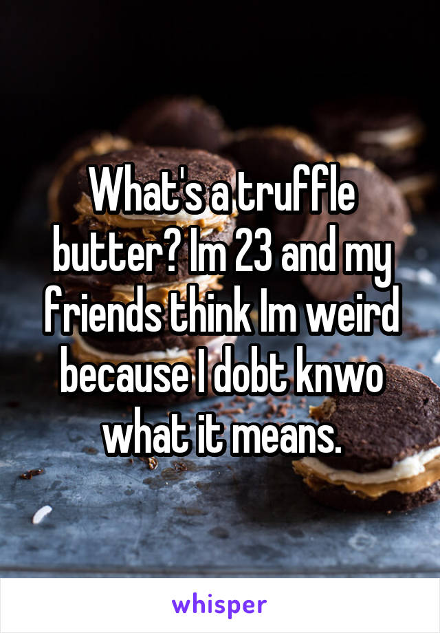 What's a truffle butter? Im 23 and my friends think Im weird because I dobt knwo what it means.