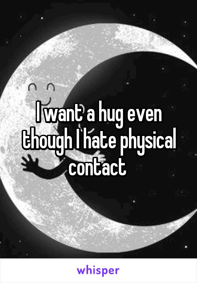 I want a hug even though I hate physical contact