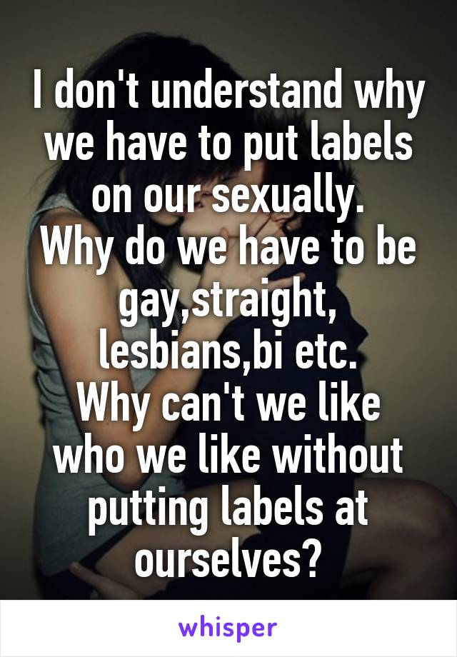 I don't understand why we have to put labels on our sexually. Why do we have to be gay,straight, lesbians,bi etc. Why can't we like who we like without putting labels at ourselves?