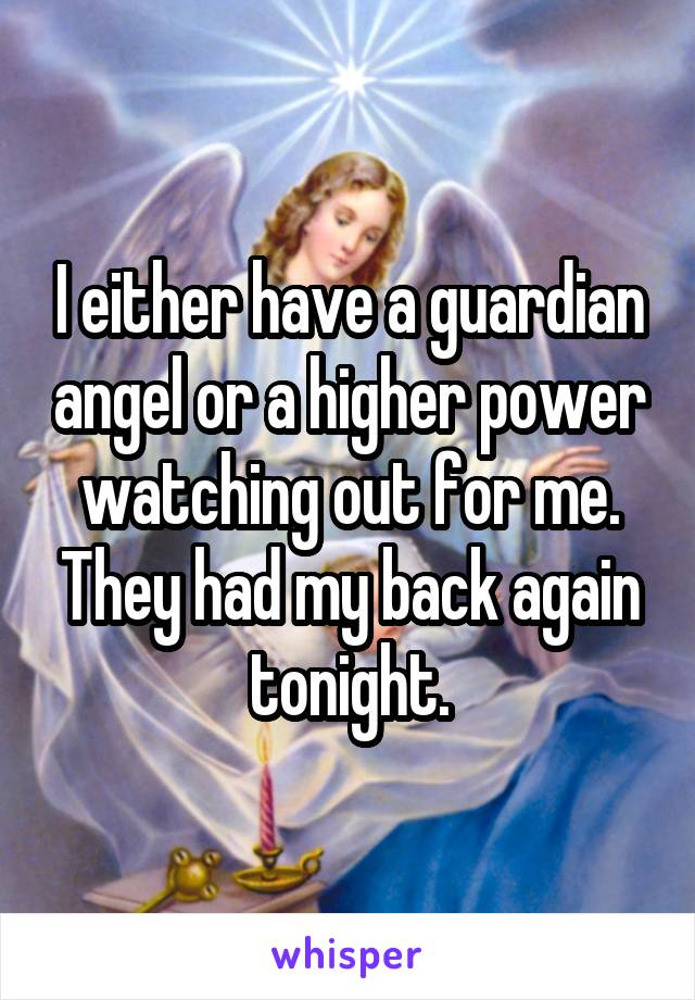 I either have a guardian angel or a higher power watching out for me. They had my back again tonight.