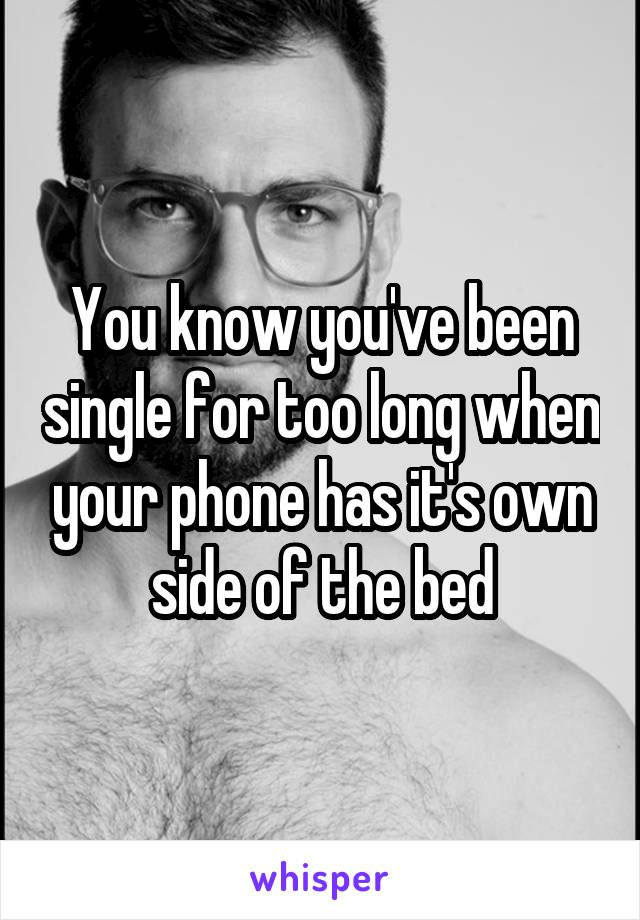 You know you've been single for too long when your phone has it's own side of the bed