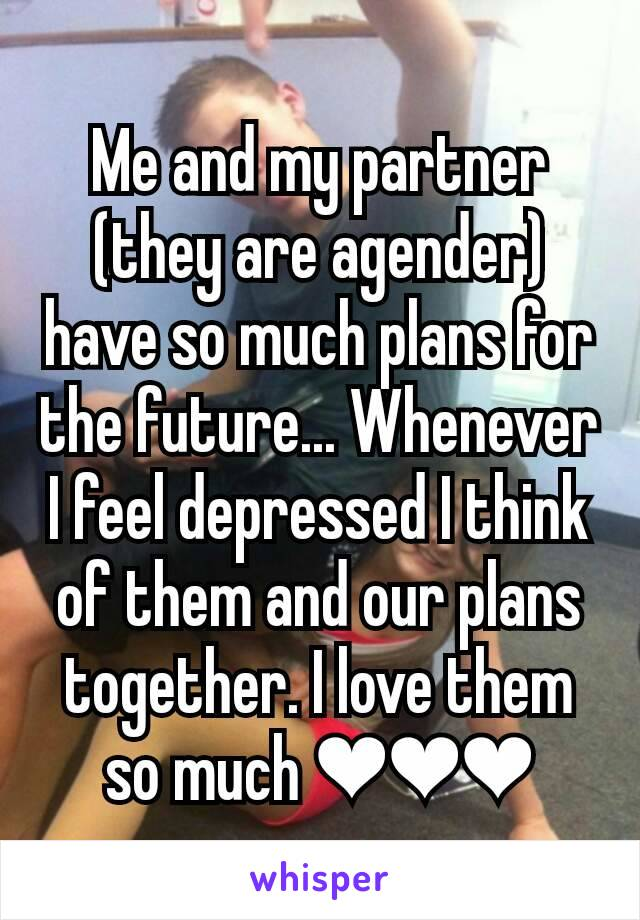 Me and my partner (they are agender) have so much plans for the future... Whenever I feel depressed I think of them and our plans together. I love them so much ❤❤❤
