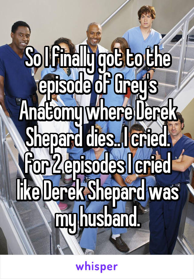 So I finally got to the episode of Grey's Anatomy where Derek Shepard dies.. I cried. for 2 episodes I cried like Derek Shepard was my husband.