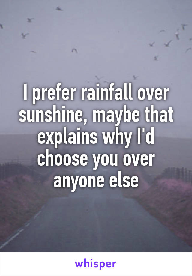 I prefer rainfall over sunshine, maybe that explains why I'd choose you over anyone else