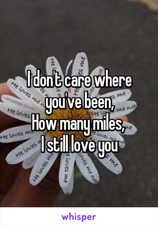 I don't care where you've been, How many miles,  I still love you