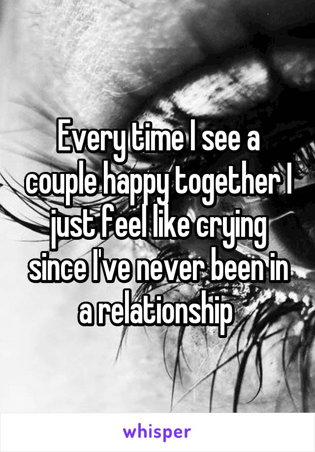 Every time I see a couple happy together I just feel like crying since I've never been in a relationship
