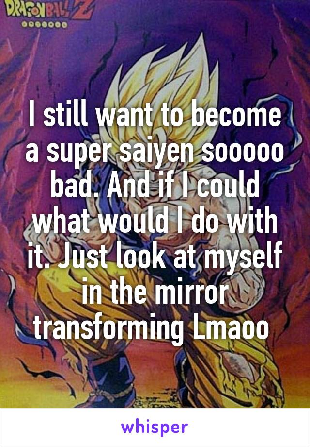 I still want to become a super saiyen sooooo bad. And if I could what would I do with it. Just look at myself in the mirror transforming Lmaoo