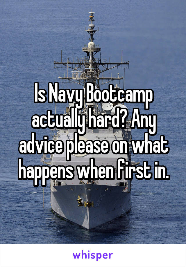 Is Navy Bootcamp actually hard? Any advice please on what happens when first in.