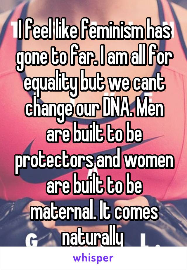 I feel like feminism has gone to far. I am all for equality but we cant change our DNA. Men are built to be protectors and women are built to be maternal. It comes naturally