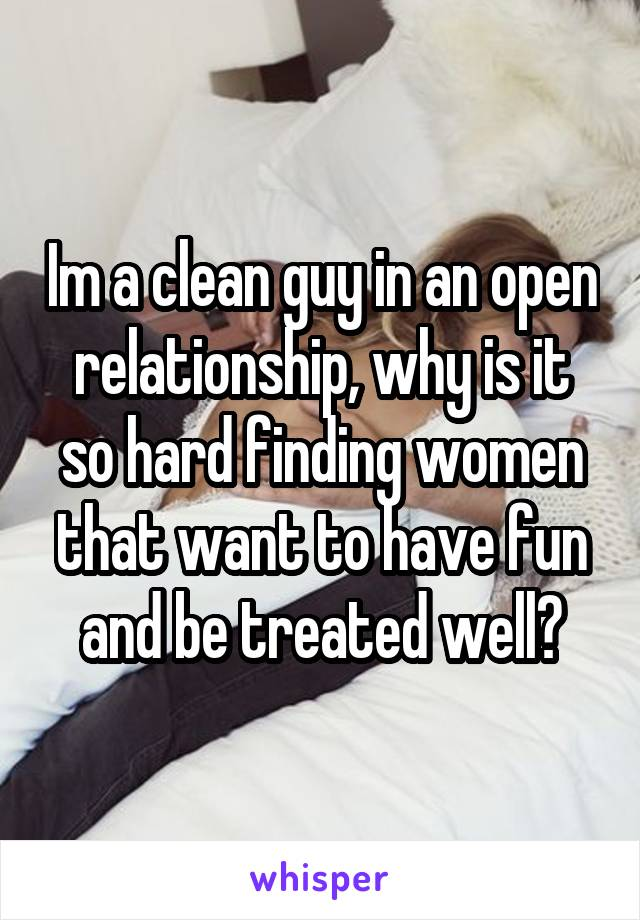Im a clean guy in an open relationship, why is it so hard finding women that want to have fun and be treated well?