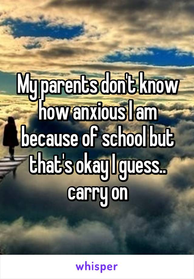 My parents don't know how anxious I am because of school but that's okay I guess.. carry on