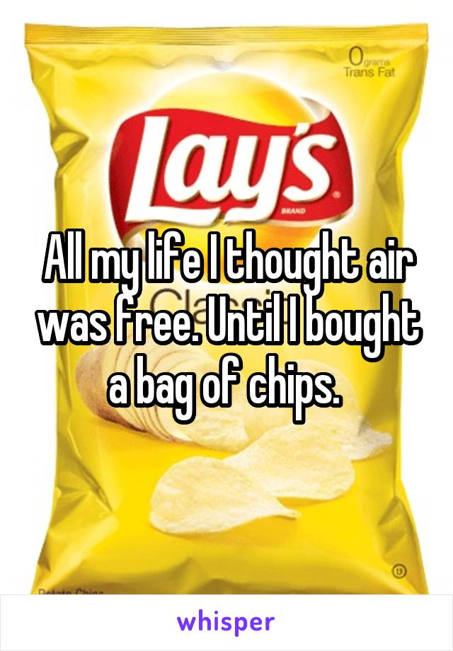 All my life I thought air was free. Until I bought a bag of chips.