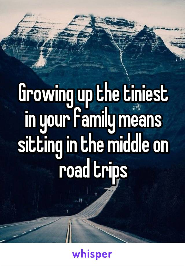 Growing up the tiniest in your family means sitting in the middle on road trips
