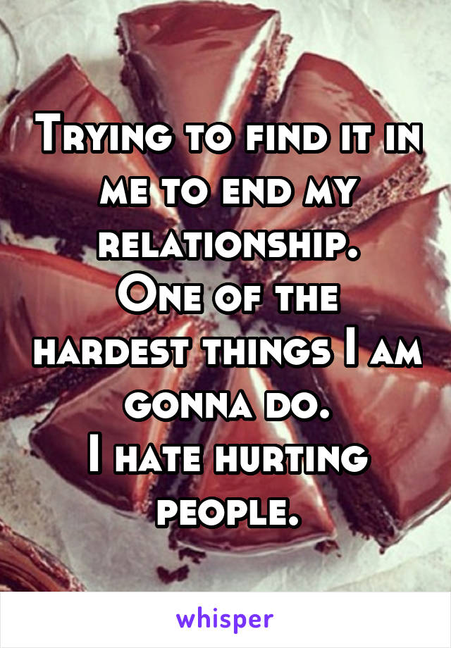 Trying to find it in me to end my relationship. One of the hardest things I am gonna do. I hate hurting people.