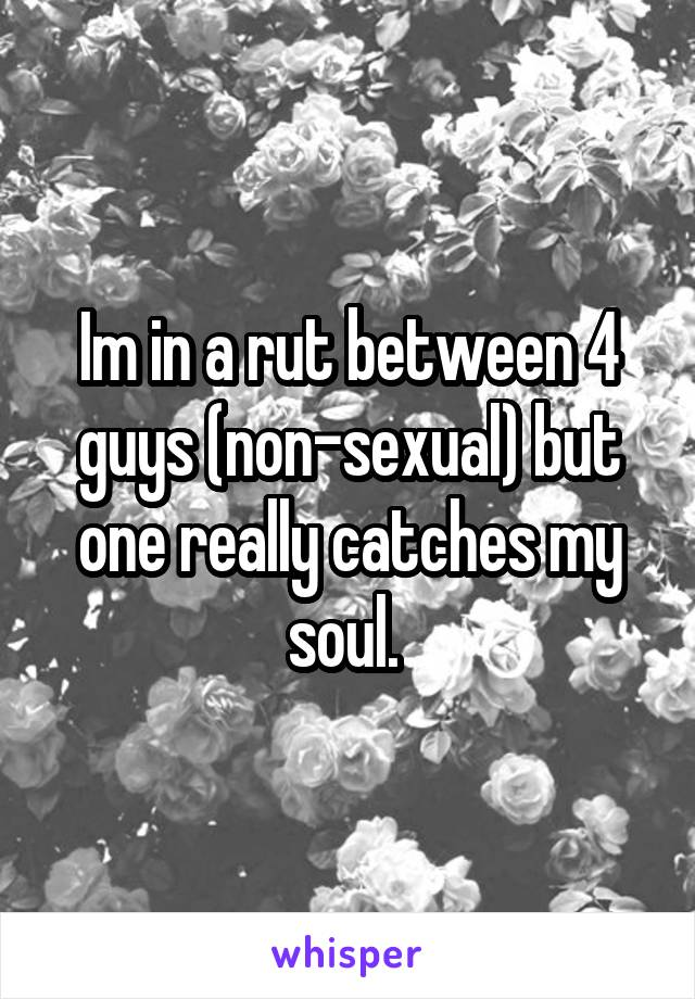 Im in a rut between 4 guys (non-sexual) but one really catches my soul.