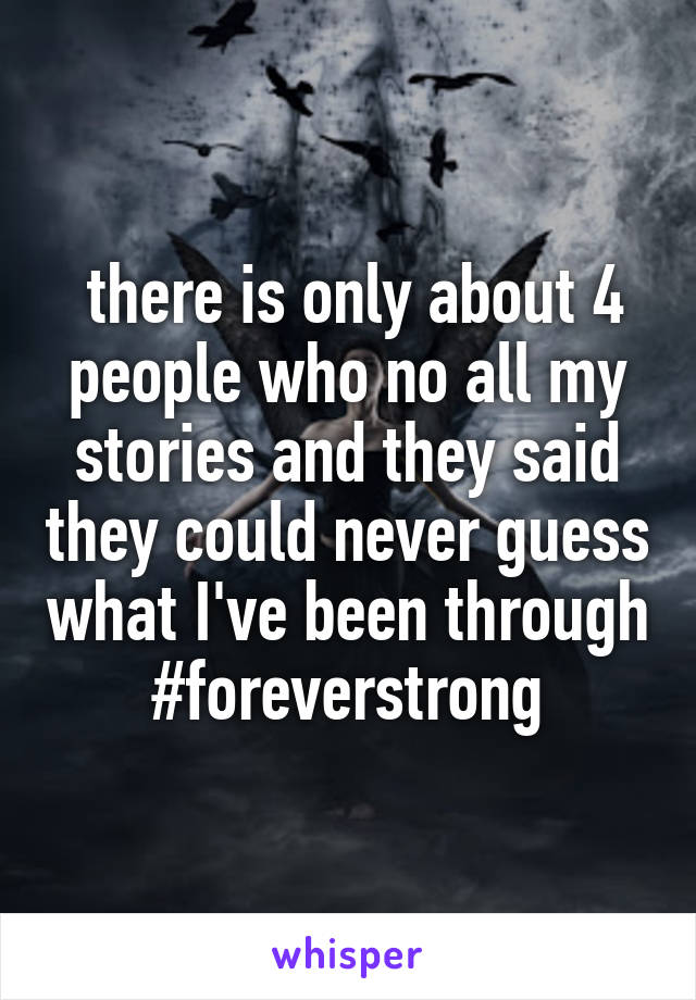 there is only about 4 people who no all my stories and they said they could never guess what I've been through #foreverstrong