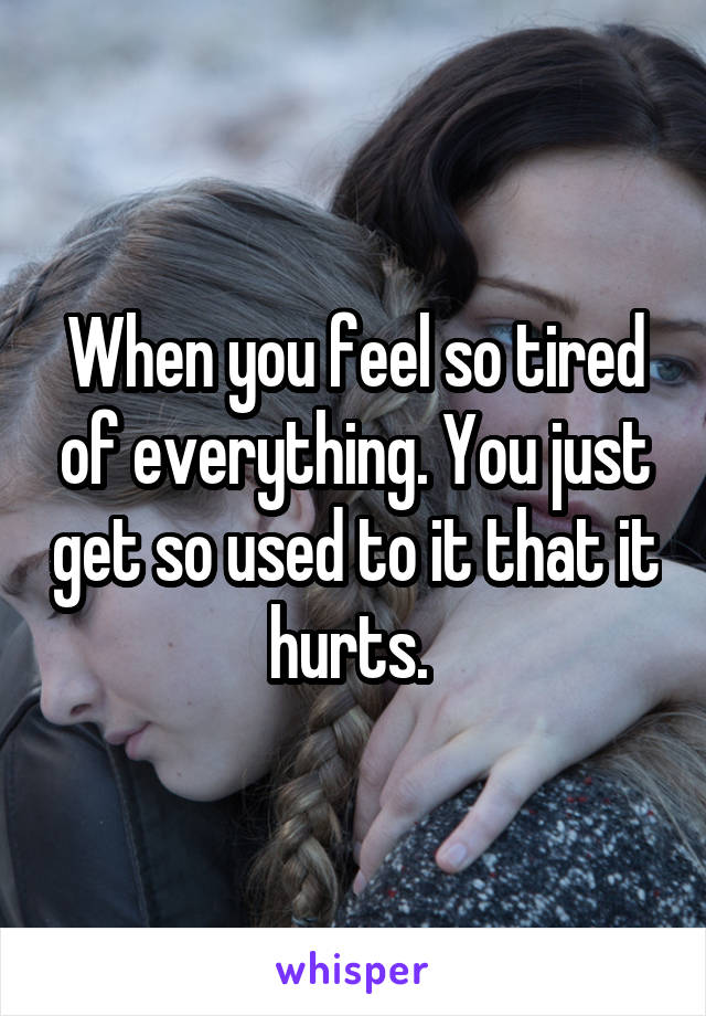 When you feel so tired of everything. You just get so used to it that it hurts.