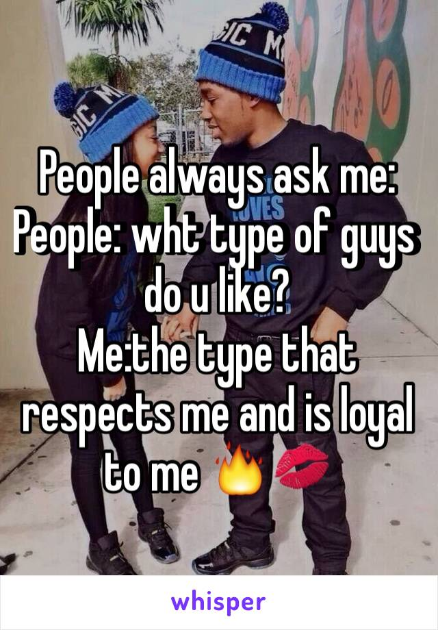 People always ask me: People: wht type of guys do u like? Me:the type that respects me and is loyal to me 🔥💋