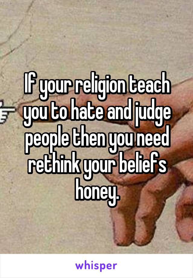 If your religion teach you to hate and judge people then you need rethink your beliefs honey.