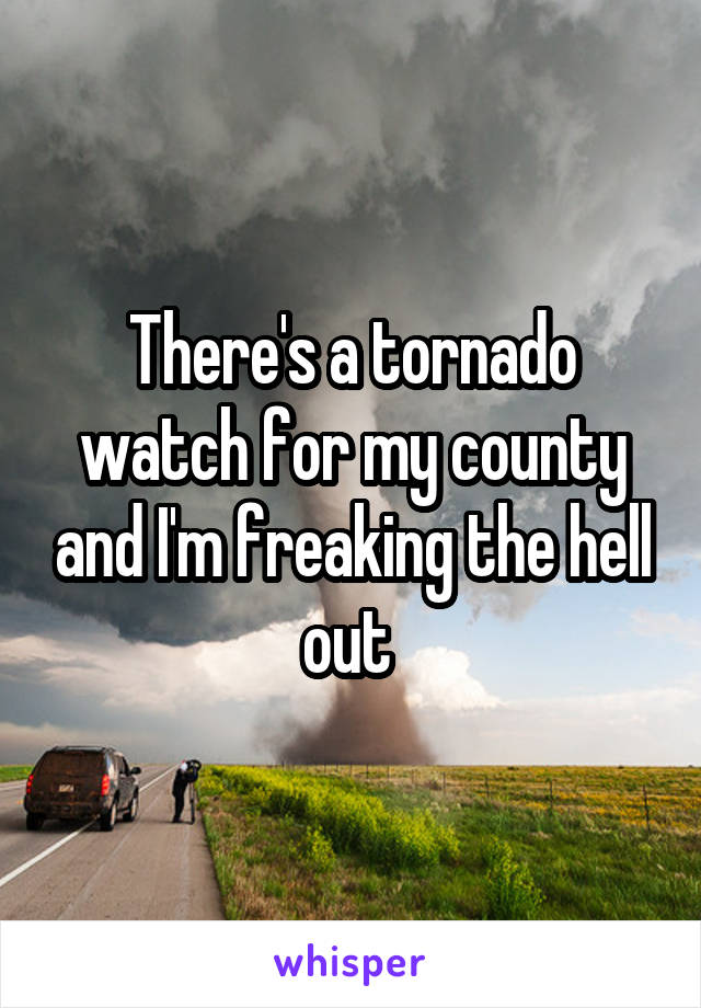 There's a tornado watch for my county and I'm freaking the hell out