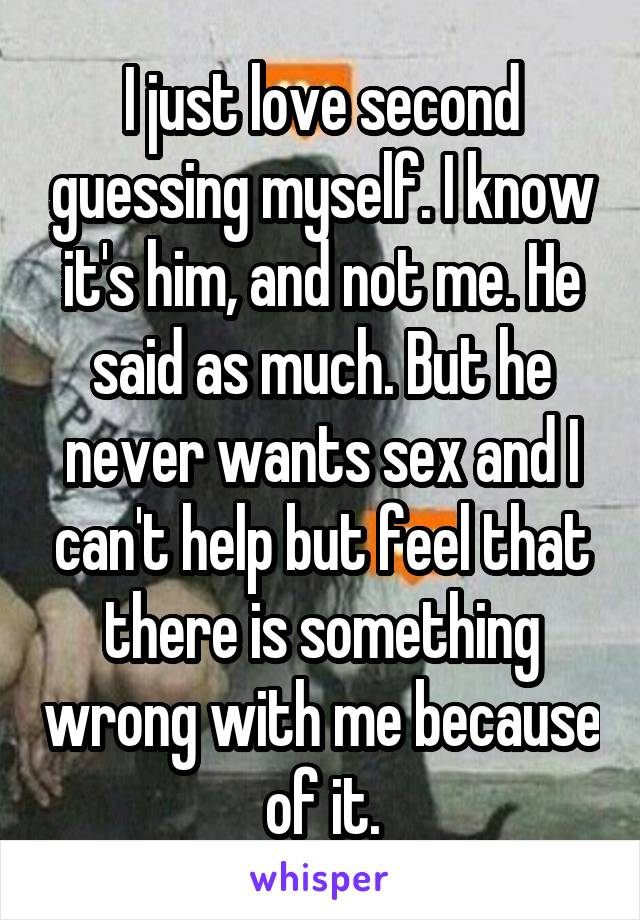 I just love second guessing myself. I know it's him, and not me. He said as much. But he never wants sex and I can't help but feel that there is something wrong with me because of it.