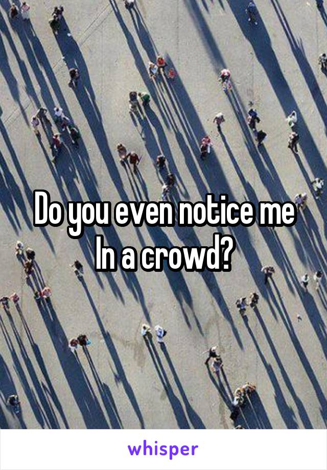Do you even notice me In a crowd?