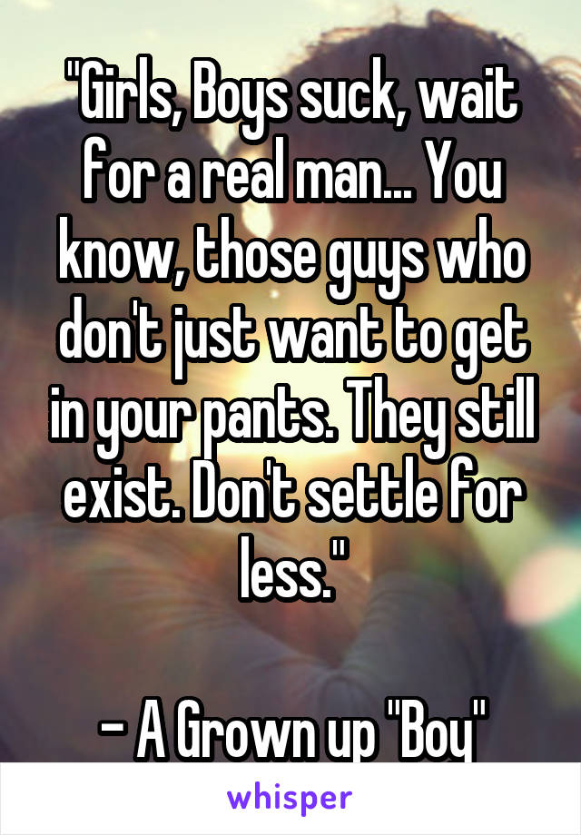 """""""Girls, Boys suck, wait for a real man... You know, those guys who don't just want to get in your pants. They still exist. Don't settle for less.""""  - A Grown up """"Boy"""""""