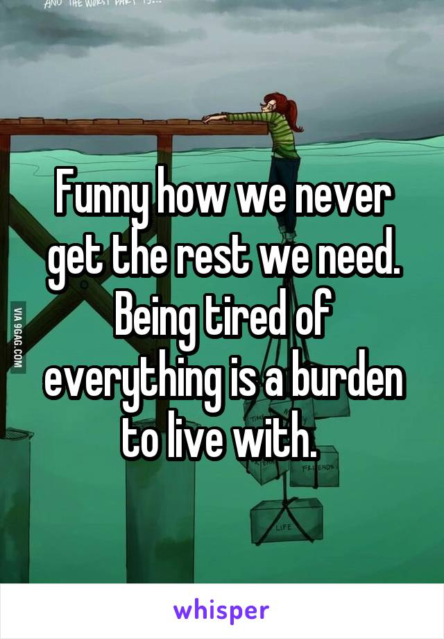 Funny how we never get the rest we need. Being tired of everything is a burden to live with.