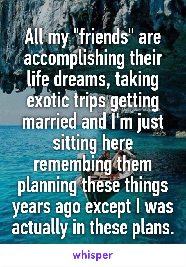 """All my """"friends"""" are accomplishing their life dreams, taking exotic trips getting married and I'm just sitting here remembing them planning these things years ago except I was actually in these plans."""