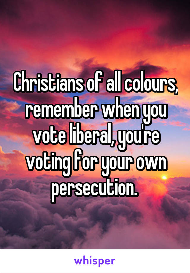 Christians of all colours, remember when you vote liberal, you're voting for your own persecution.